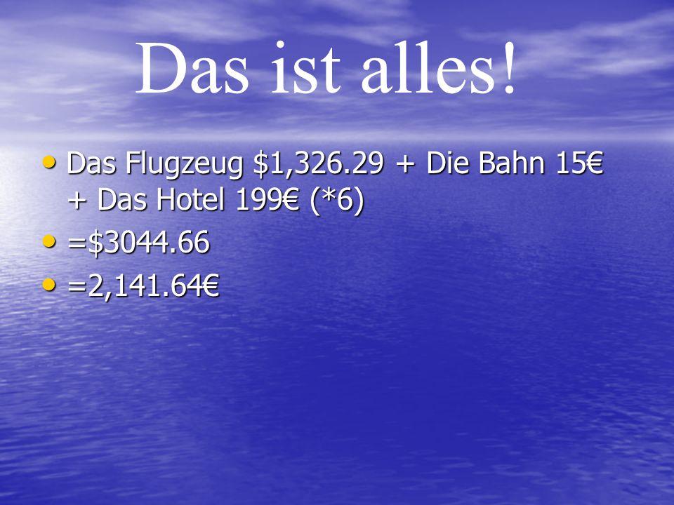 Das ist alles! Das Flugzeug $1,326.29 + Die Bahn 15€ + Das Hotel 199€ (*6) =$3044.66 =2,141.64€