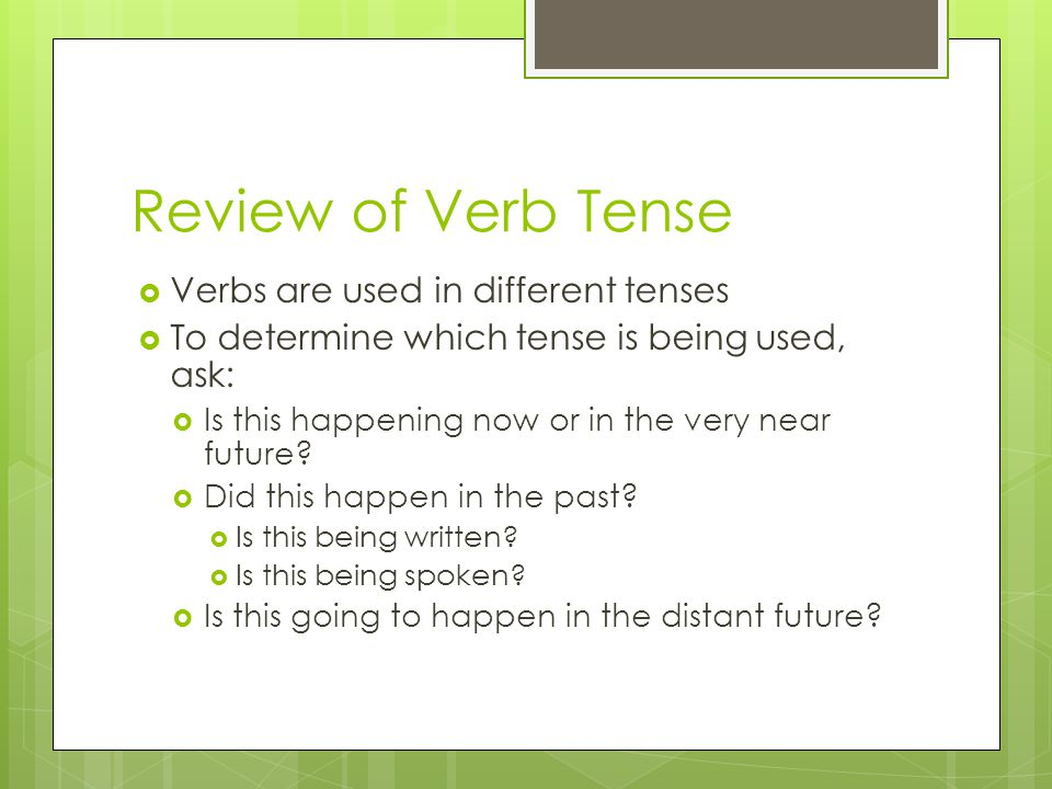 Review of Verb Tense Verbs are used in different tenses