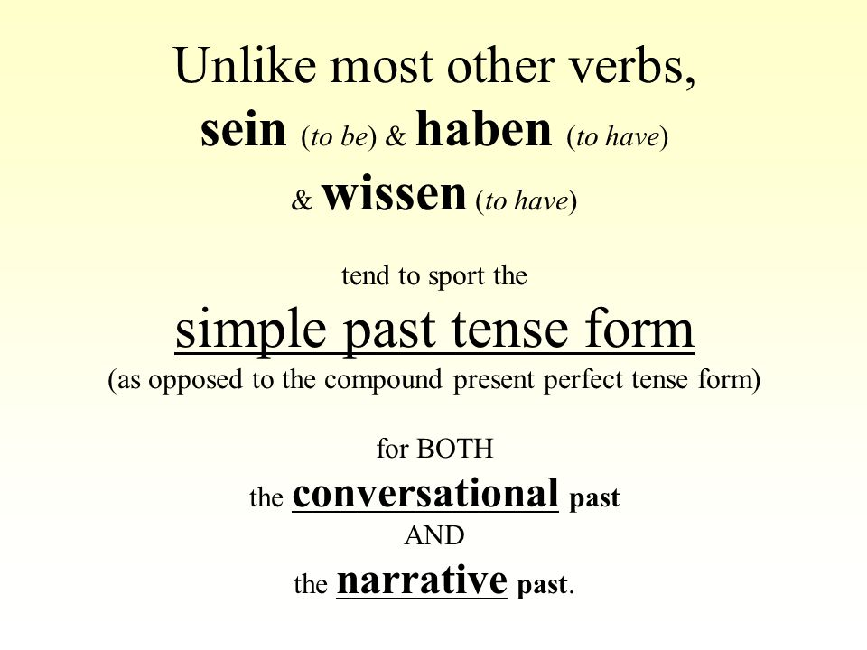 Unlike most other verbs, sein (to be) & haben (to have) & wissen (to have) tend to sport the simple past tense form (as opposed to the compound present perfect tense form) for BOTH the conversational past AND the narrative past.