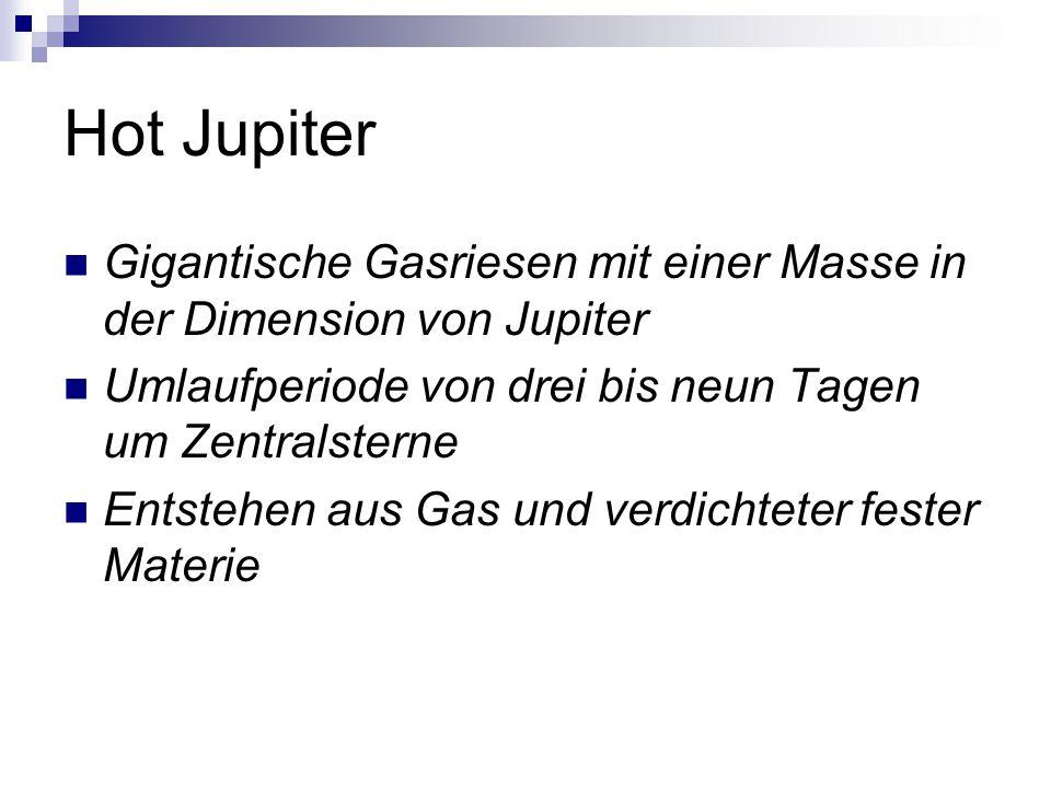 Hot Jupiter Gigantische Gasriesen mit einer Masse in der Dimension von Jupiter. Umlaufperiode von drei bis neun Tagen um Zentralsterne.