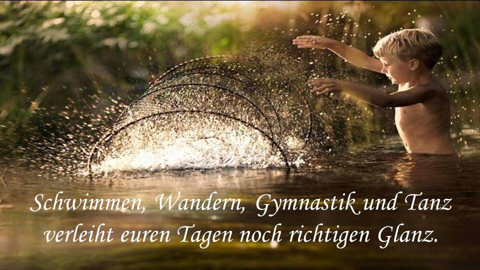 Schwimmen, Wandern, Gymnastik und Tanz verleiht euren Tagen noch richtigen Glanz.