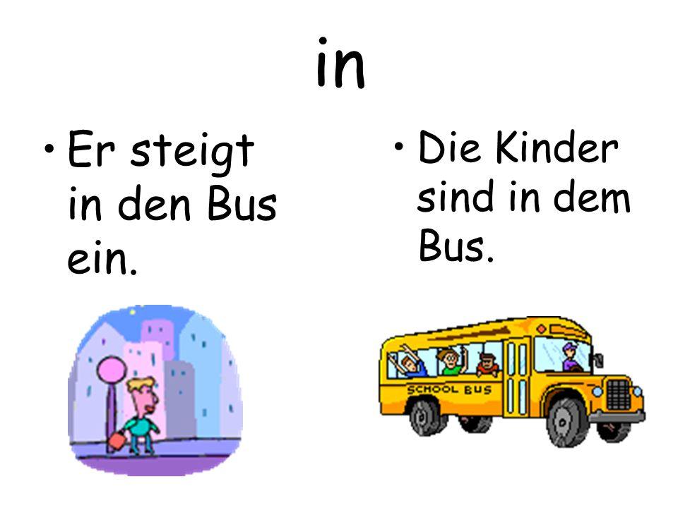in Er steigt in den Bus ein. Die Kinder sind in dem Bus.