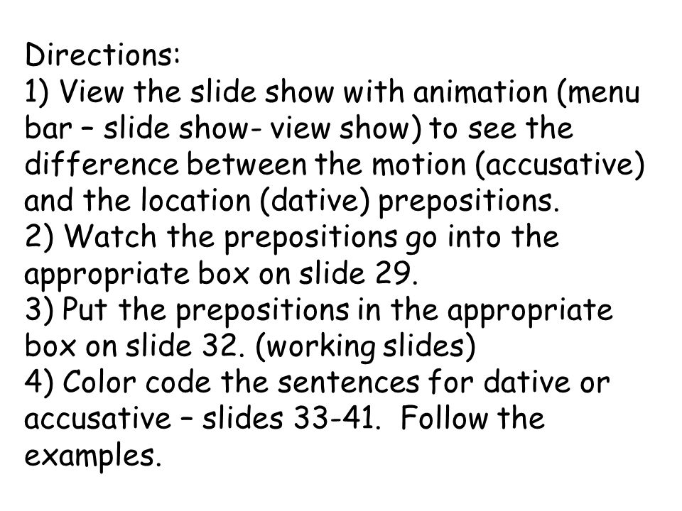 Directions: 1) View the slide show with animation (menu bar – slide show- view show) to see the difference between the motion (accusative) and the location (dative) prepositions.