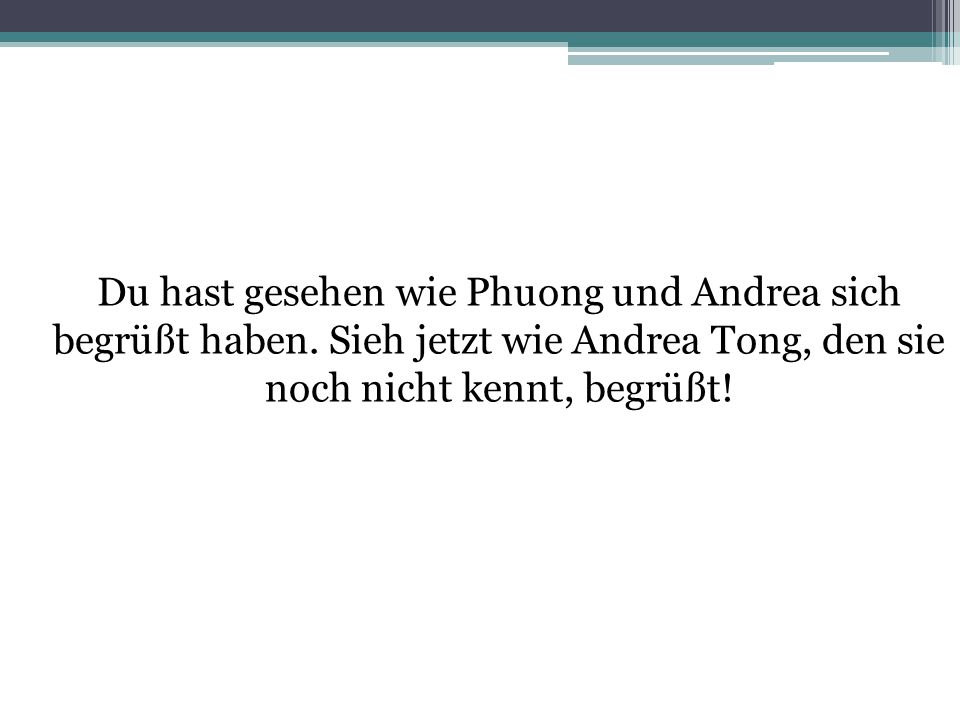 Du hast gesehen wie Phuong und Andrea sich begrüßt haben