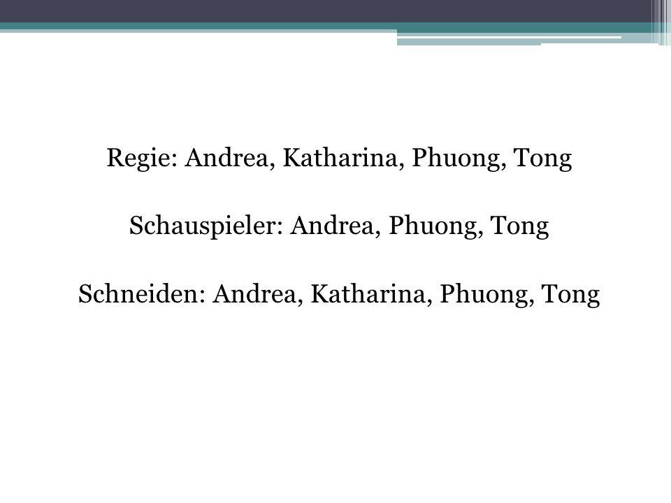 Regie: Andrea, Katharina, Phuong, Tong