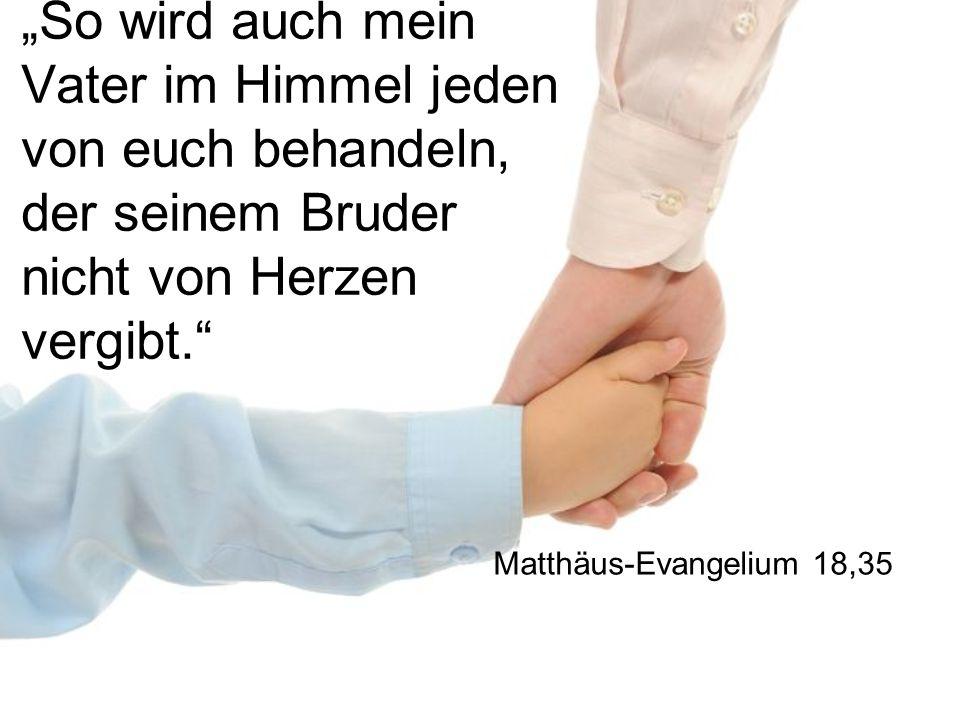 """""""So wird auch mein Vater im Himmel jeden von euch behandeln, der seinem Bruder nicht von Herzen vergibt."""