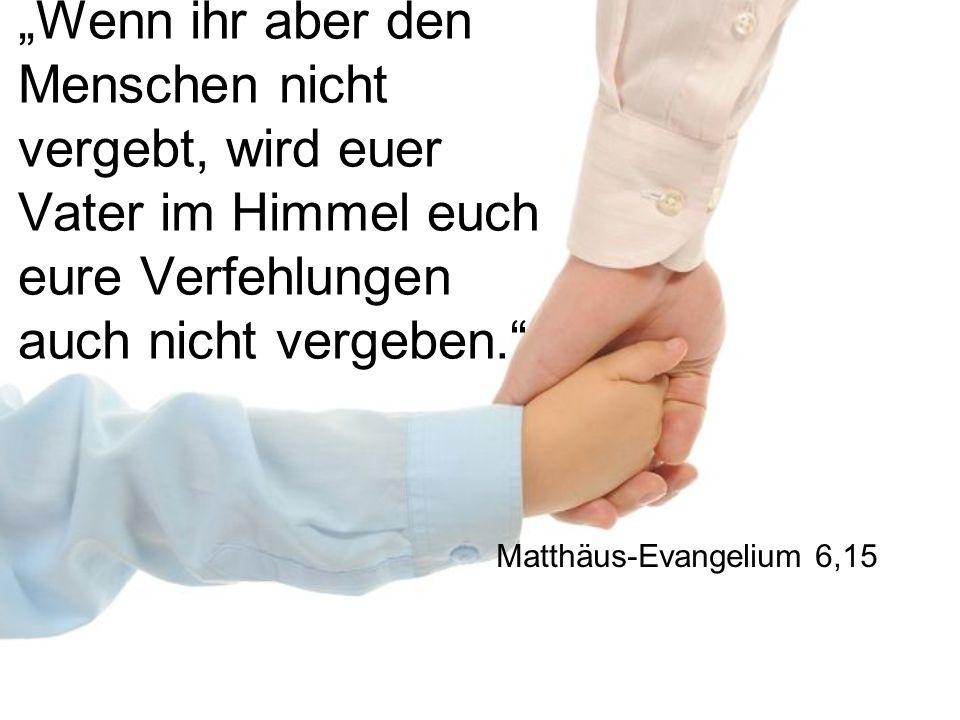 """""""Wenn ihr aber den Menschen nicht vergebt, wird euer Vater im Himmel euch eure Verfehlungen auch nicht vergeben."""