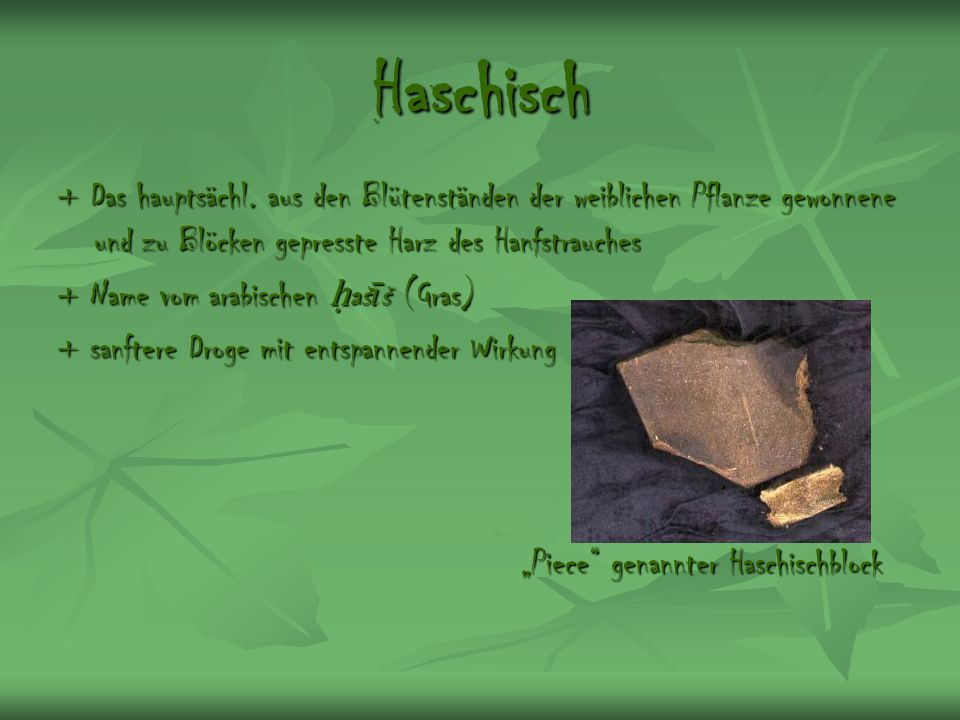 Haschisch + Das hauptsächl. aus den Blütenständen der weiblichen Pflanze gewonnene und zu Blöcken gepresste Harz des Hanfstrauches.