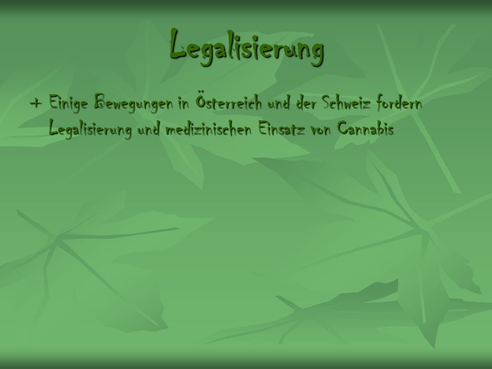 Legalisierung + Einige Bewegungen in Österreich und der Schweiz fordern Legalisierung und medizinischen Einsatz von Cannabis.