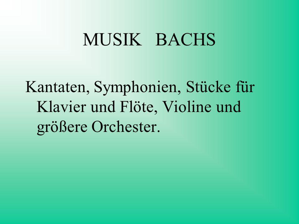 MUSIK BACHS Kantaten, Symphonien, Stücke für Klavier und Flöte, Violine und größere Orchester.