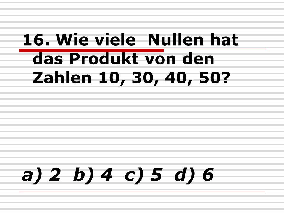 16. Wie viele Nullen hat das Produkt von den Zahlen 10, 30, 40, 50