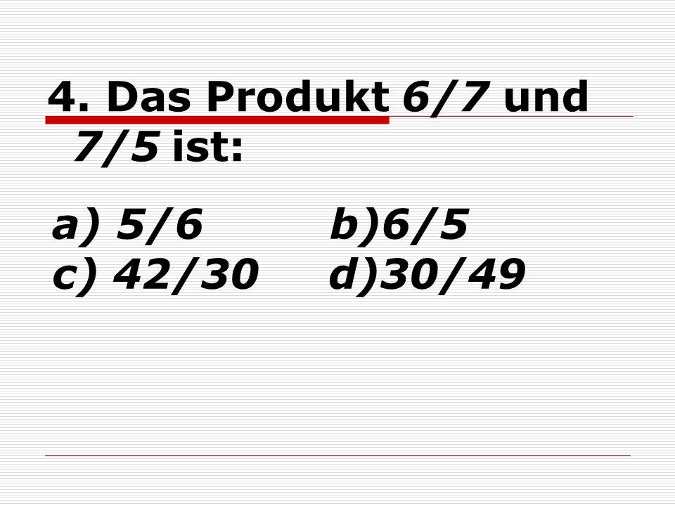 4. Das Produkt 6/7 und 7/5 ist: a) 5/6 b)6/5 c) 42/30 d)30/49