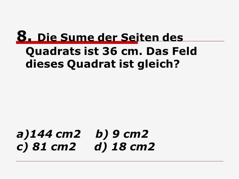 8. Die Sume der Seiten des Quadrats ist 36 cm