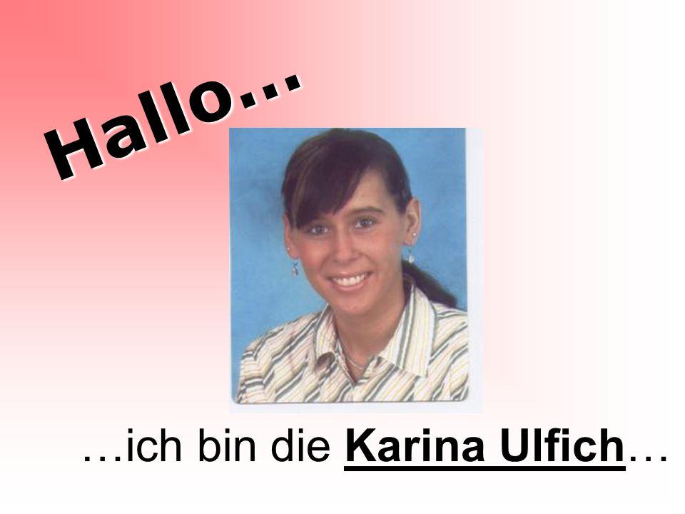 Hallo… …ich bin die Karina Ulfich…