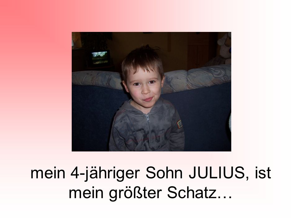 mein 4-jähriger Sohn JULIUS, ist mein größter Schatz…
