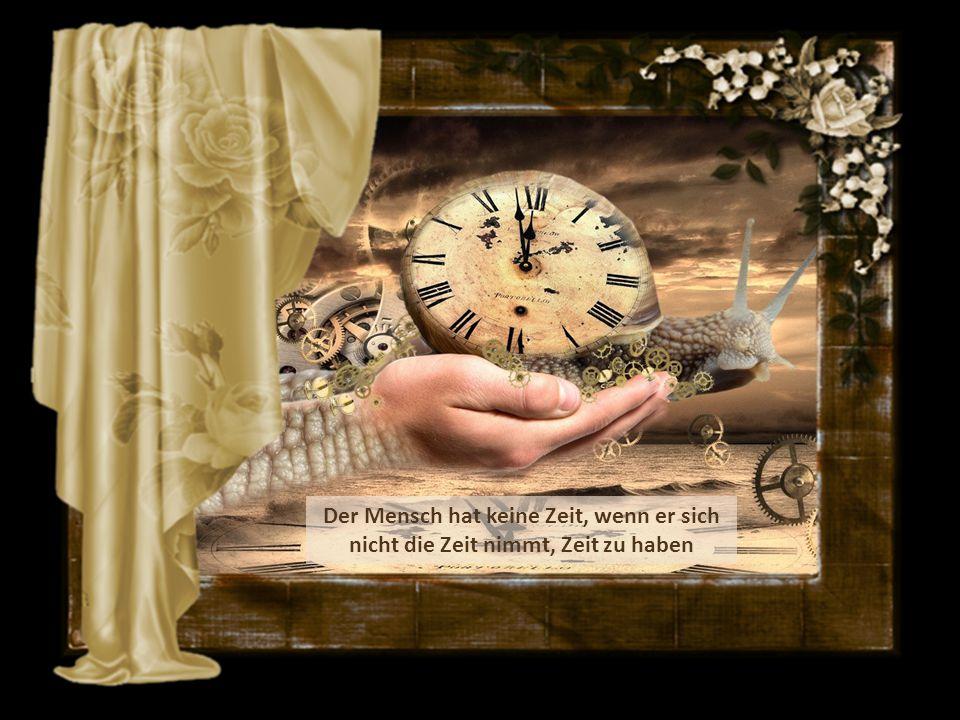 Der Mensch hat keine Zeit, wenn er sich nicht die Zeit nimmt, Zeit zu haben