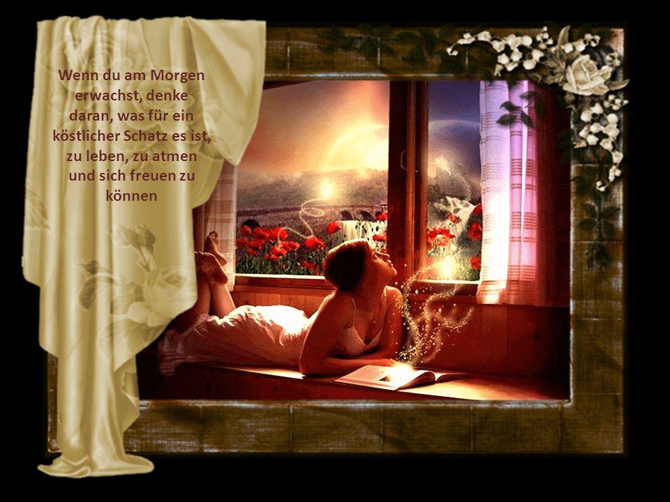 Wenn du am Morgen erwachst, denke daran, was für ein köstlicher Schatz es ist, zu leben, zu atmen und sich freuen zu können