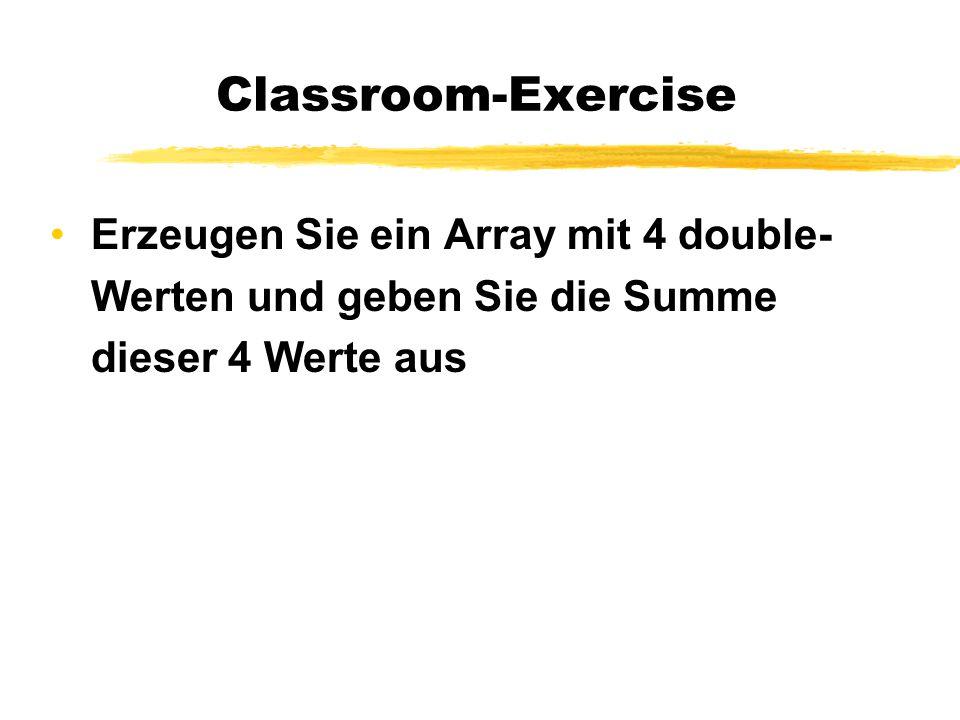 Classroom-Exercise Erzeugen Sie ein Array mit 4 double-Werten und geben Sie die Summe dieser 4 Werte aus.