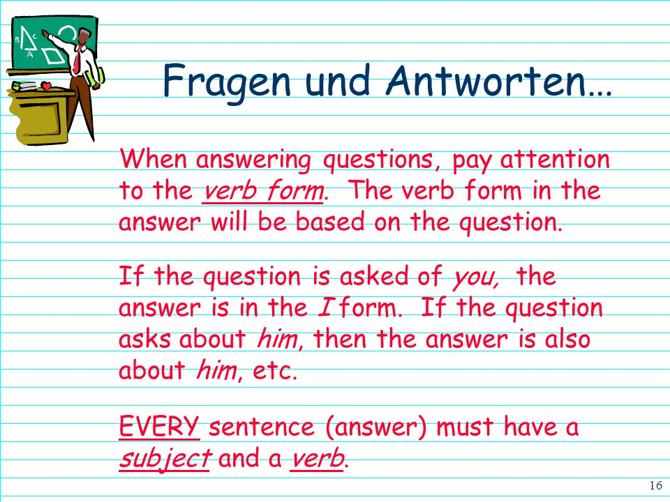 Fragen und Antworten… When answering questions, pay attention to the verb form. The verb form in the answer will be based on the question.