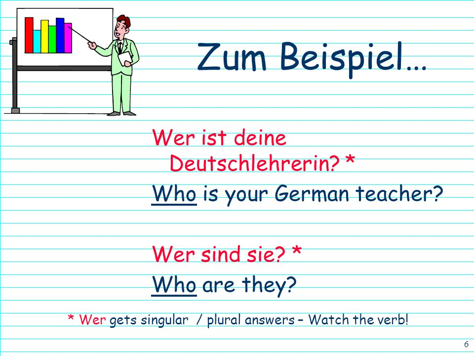 * Wer gets singular / plural answers – Watch the verb!