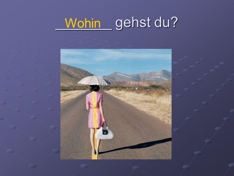 _______ gehst du Wohin