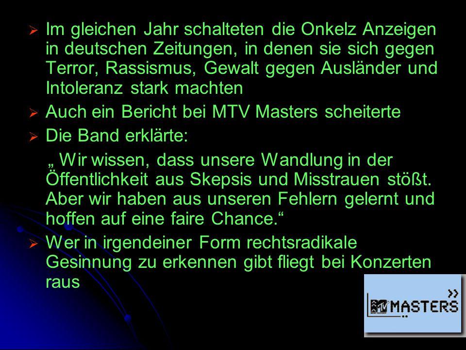 Im gleichen Jahr schalteten die Onkelz Anzeigen in deutschen Zeitungen, in denen sie sich gegen Terror, Rassismus, Gewalt gegen Ausländer und Intoleranz stark machten