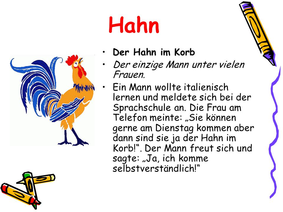 Hahn Der Hahn im Korb Der einzige Mann unter vielen Frauen.