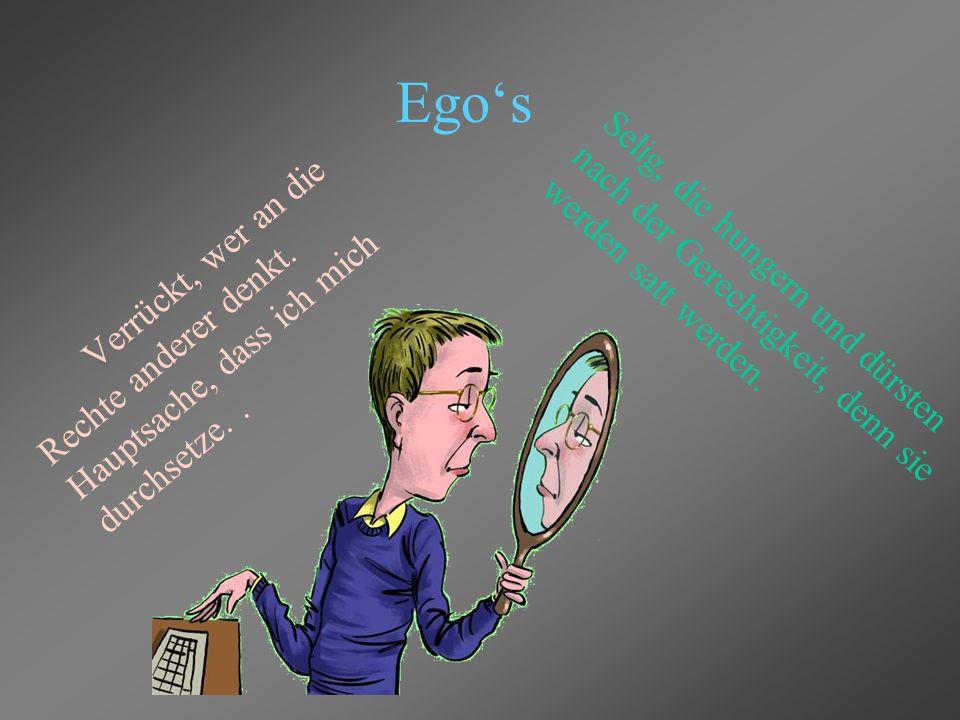 Ego's Verrückt, wer an die Rechte anderer denkt. Hauptsache, dass ich mich durchsetze. .