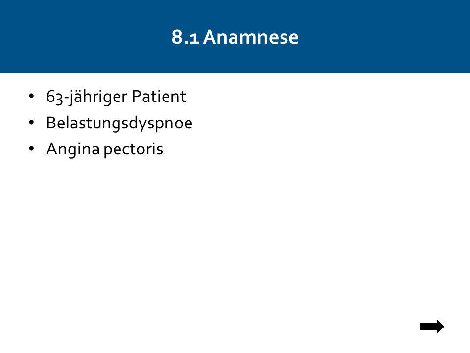8.1 Anamnese 63-jähriger Patient Belastungsdyspnoe Angina pectoris