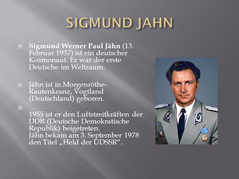 SIGMUND JAHN Sigmund Werner Paul Jähn (13. Februar 1937) ist ein deutscher Kosmonaut. Er war der erste Deutsche im Weltraum.