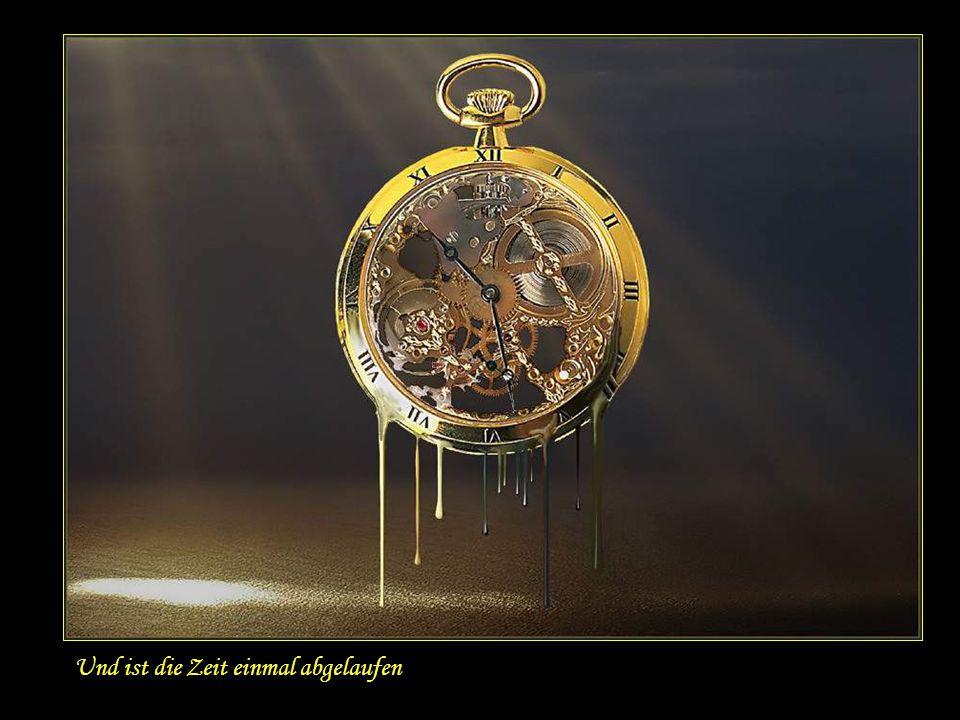 Und ist die Zeit einmal abgelaufen