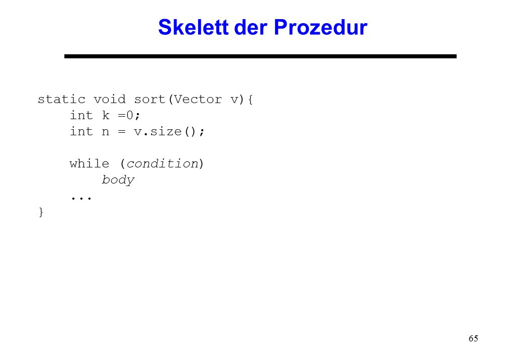 Skelett der Prozedur static void sort(Vector v){ int k =0; int n = v.size(); while (condition) body ...