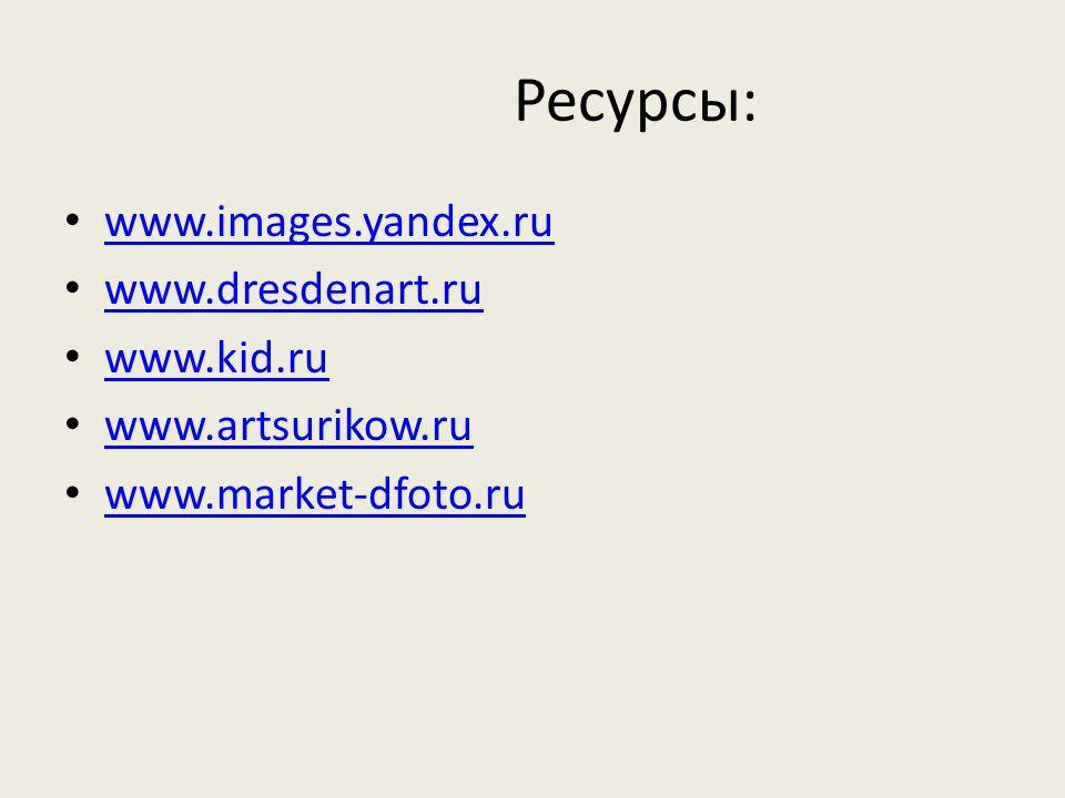 Ресурсы: www.images.yandex.ru www.dresdenart.ru www.kid.ru