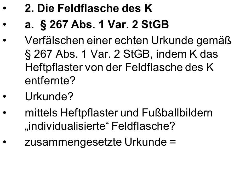 2. Die Feldflasche des K a. § 267 Abs. 1 Var. 2 StGB.