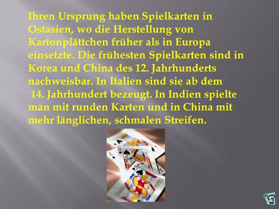 Ihren Ursprung haben Spielkarten in Ostasien, wo die Herstellung von Kartonplättchen früher als in Europa einsetzte. Die frühesten Spielkarten sind in Korea und China des 12. Jahrhunderts nachweisbar. In Italien sind sie ab dem