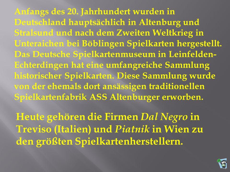 Anfangs des 20. Jahrhundert wurden in Deutschland hauptsächlich in Altenburg und Stralsund und nach dem Zweiten Weltkrieg in Unteraichen bei Böblingen Spielkarten hergestellt. Das Deutsche Spielkartenmuseum in Leinfelden-Echterdingen hat eine umfangreiche Sammlung historischer Spielkarten. Diese Sammlung wurde von der ehemals dort ansässigen traditionellen Spielkartenfabrik ASS Altenburger erworben.