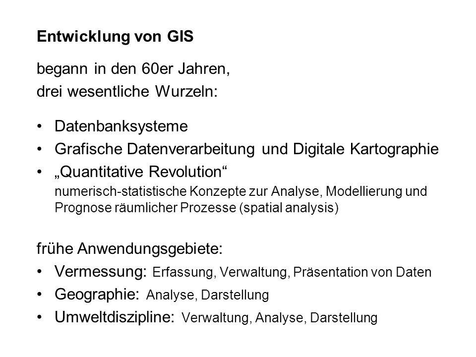 Entwicklung von GIS begann in den 60er Jahren, drei wesentliche Wurzeln: Datenbanksysteme. Grafische Datenverarbeitung und Digitale Kartographie.
