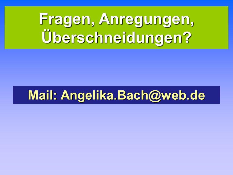 Fragen, Anregungen, Überschneidungen Mail: Angelika.Bach@web.de