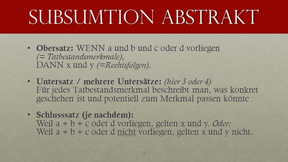 subsumtion abstrakt Obersatz: WENN a und b und c oder d vorliegen (= Tatbestandsmerkmale), DANN x und y (=Rechtsfolgen).