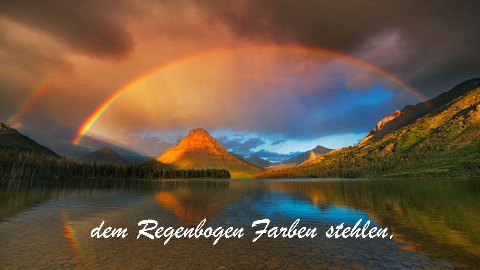 dem Regenbogen Farben stehlen,