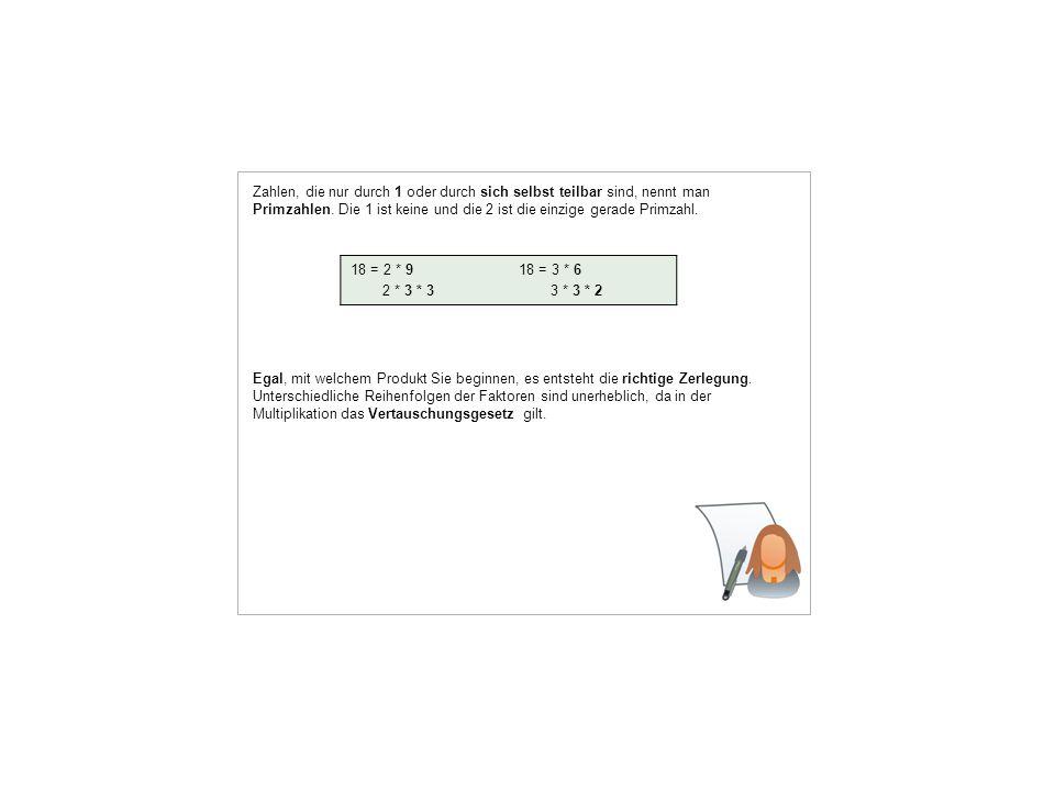 Zahlen, die nur durch 1 oder durch sich selbst teilbar sind, nennt man Primzahlen. Die 1 ist keine und die 2 ist die einzige gerade Primzahl.