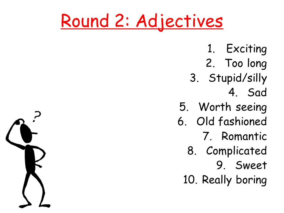 Round 2: Adjectives Exciting Too long Stupid/silly Sad Worth seeing