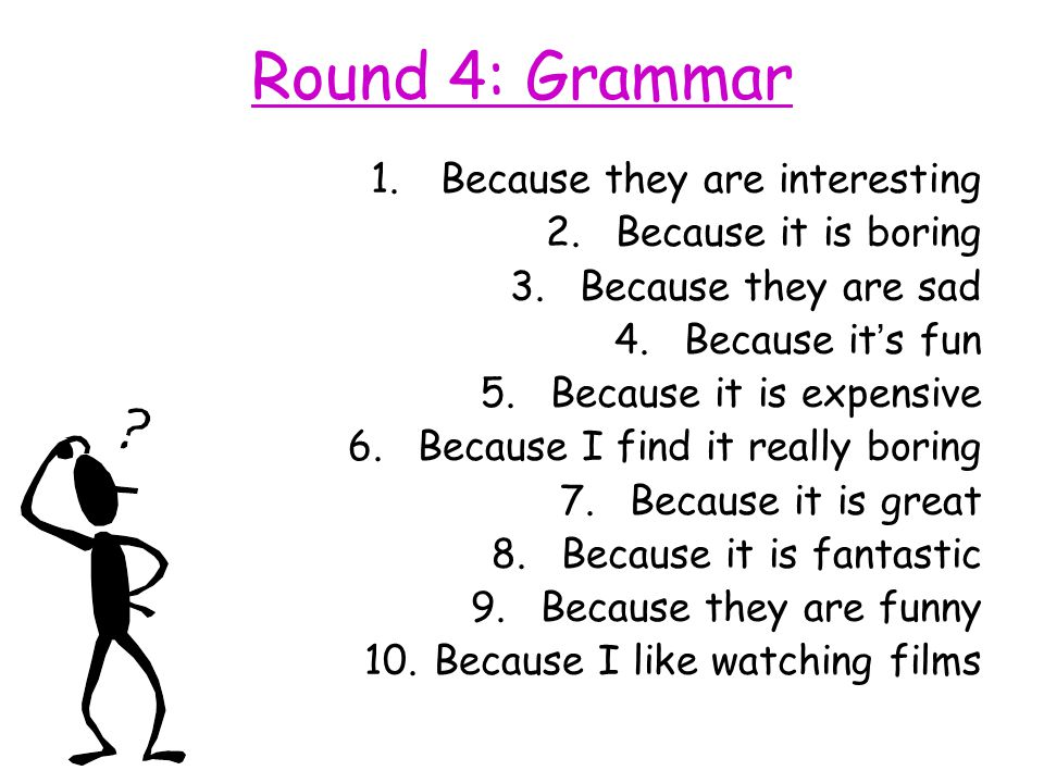 Round 4: Grammar Because they are interesting Because it is boring