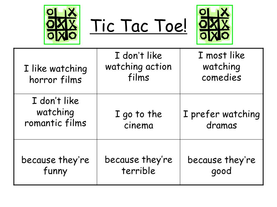 Tic Tac Toe! I like watching horror films