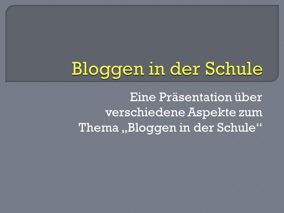 """Bloggen in der Schule Eine Präsentation über verschiedene Aspekte zum Thema """"Bloggen in der Schule"""