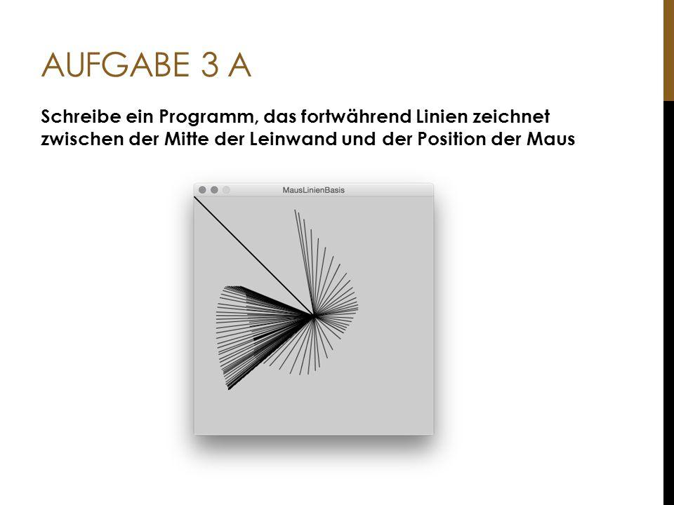 Aufgabe 3 A Schreibe ein Programm, das fortwährend Linien zeichnet zwischen der Mitte der Leinwand und der Position der Maus.