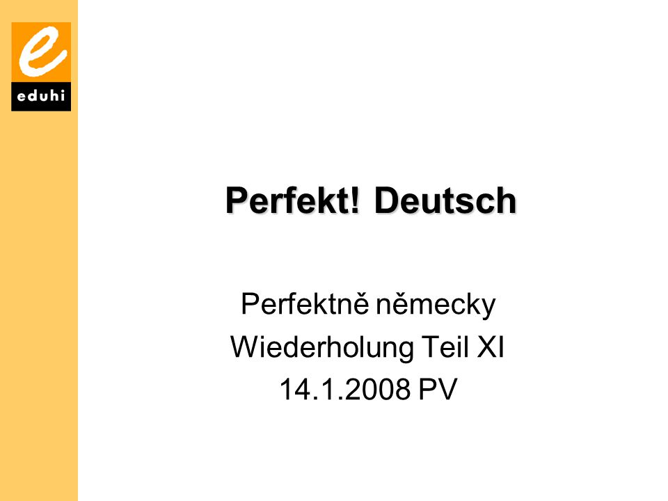 Perfektně německy Wiederholung Teil XI 14.1.2008 PV
