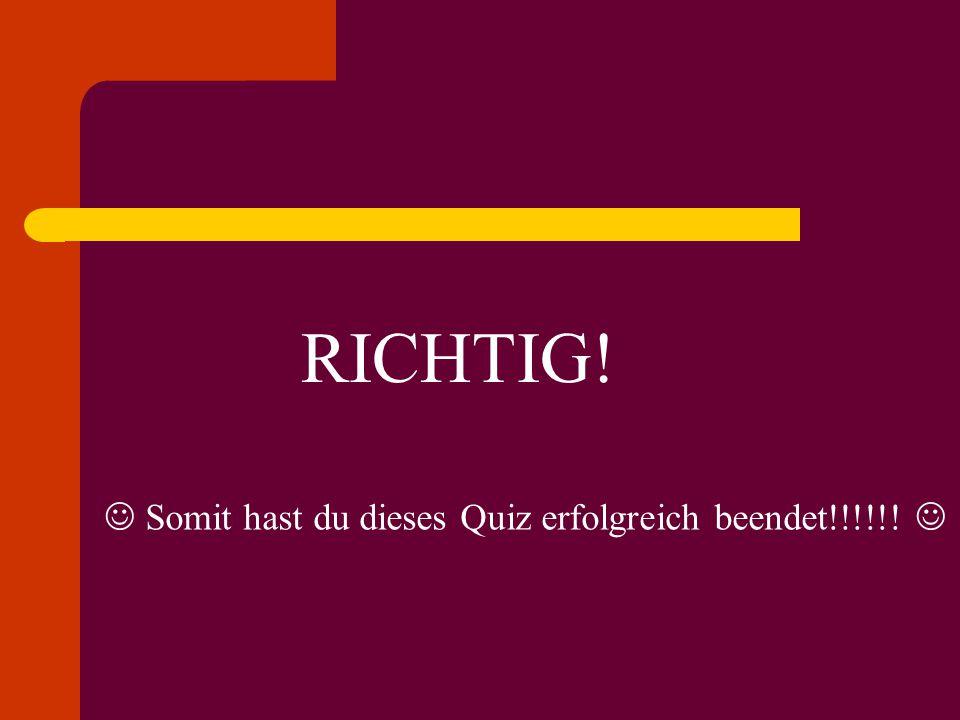 RICHTIG!  Somit hast du dieses Quiz erfolgreich beendet!!!!!! 