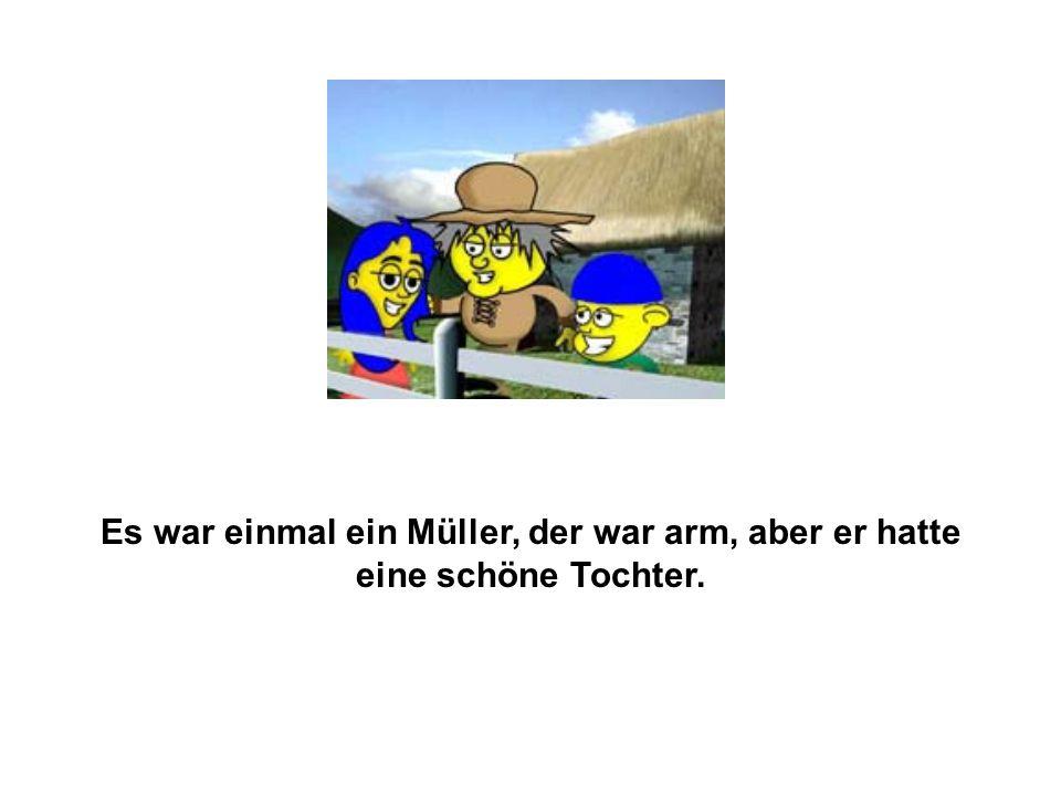 Es war einmal ein Müller, der war arm, aber er hatte eine schöne Tochter.