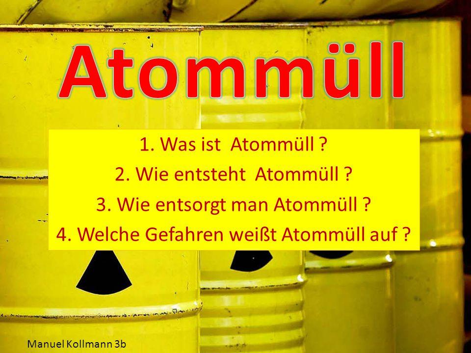 Atommüll 1. Was ist Atommüll 2. Wie entsteht Atommüll